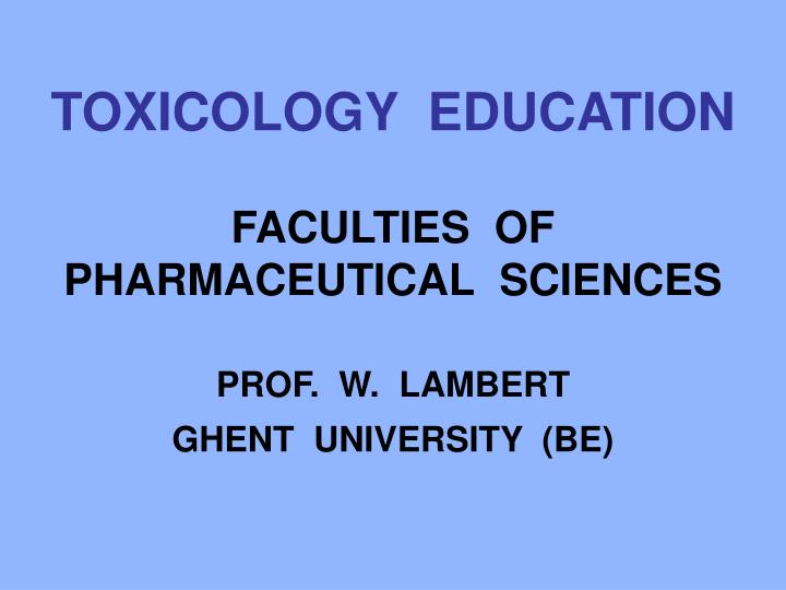 toxicology education faculties of pharmaceutical sciences prof w lambert ghent university be n.