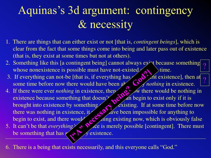 aquinas 2nd argument I was discussing the basis of religion with a friend at a party he is a serious theologian and a born again christian when the subject of existence of god came up, my friend said that the best argument was made by saint thomas aquinas in his the five ways.