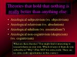 theories that hold that nothing is really better than anything else
