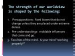 the strength of our worldview is shaped by the following