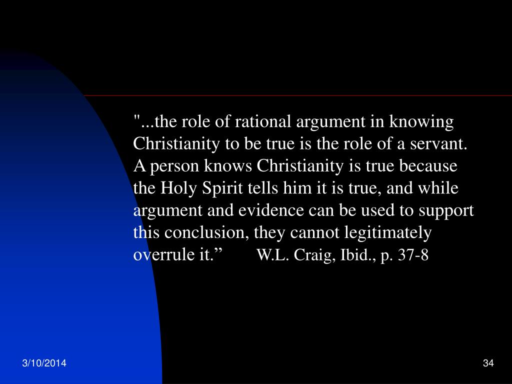 """...the role of rational argument in knowing Christianity to be true is the role of a servant. A person knows Christianity is true because the Holy Spirit tells him it is true, and while argument and evidence can be used to support this conclusion, they cannot legitimately overrule it."""