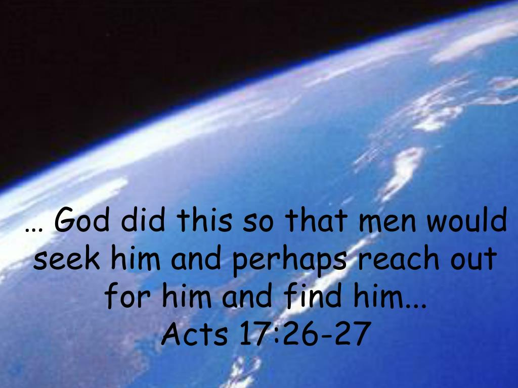 … God did this so that men would seek him and perhaps reach out for him and find him...