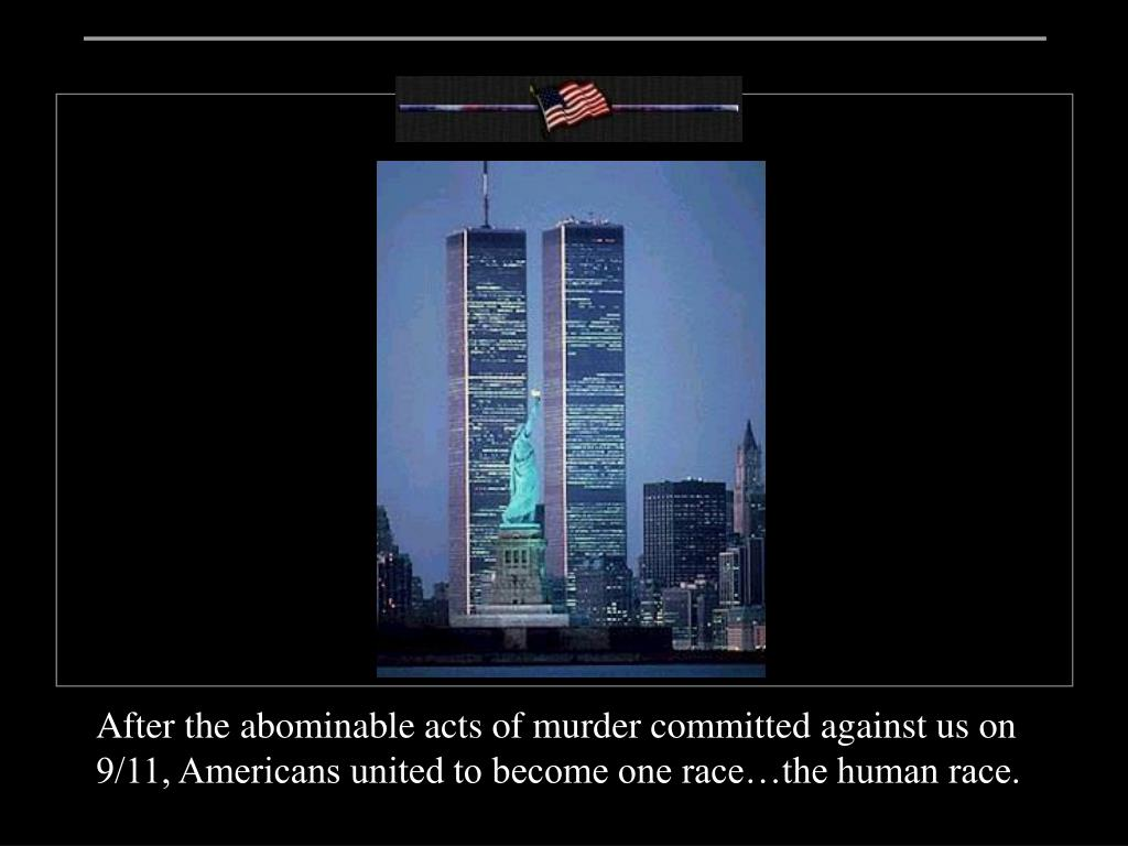 After the abominable acts of murder committed against us on 9/11, Americans united to become one race…the human race.