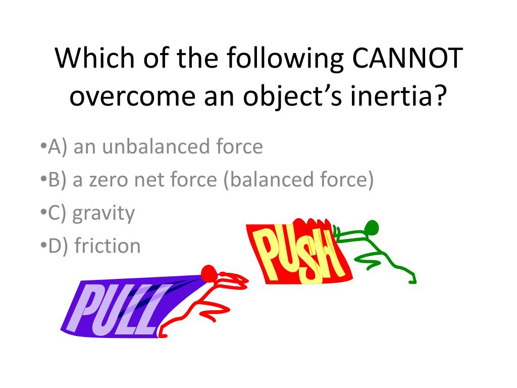which of the following cannot overcome an object s inertia l.