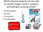 which physical property can be used to classify oxygen helium propane and hydrogen as being similar