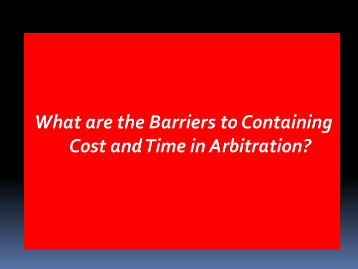 What are the Barriers to Containing Cost and Time in Arbitration?