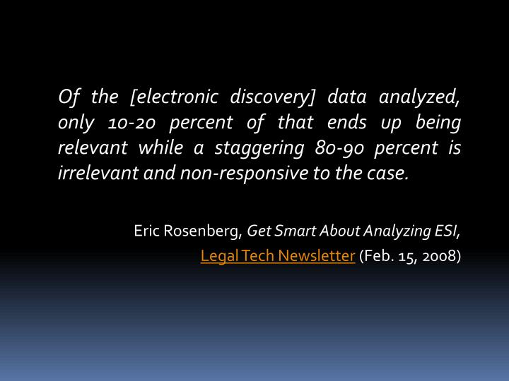 Of the [electronic discovery] data analyzed, only 10-20 percent of that ends up being relevant while a staggering 80-90 percent is irrelevant and non-responsive to the case.