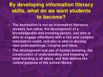 by developing information literacy skills what do we want students to become