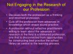 not engaging in the research of our profession