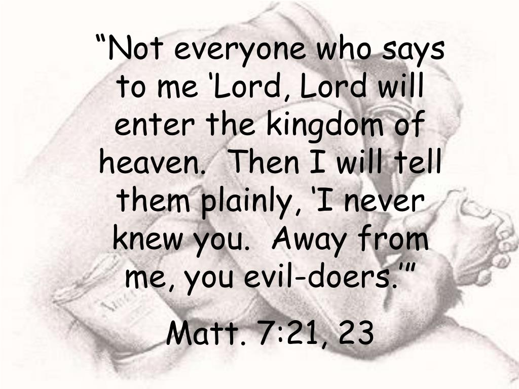 """Not everyone who says to me 'Lord, Lord will enter the kingdom of heaven.  Then I will tell them plainly, 'I never knew you.  Away from me, you evil-doers.'"""
