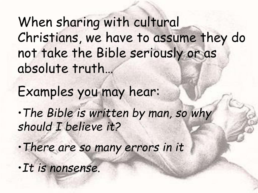 When sharing with cultural Christians, we have to assume they do not take the Bible seriously or as absolute truth…