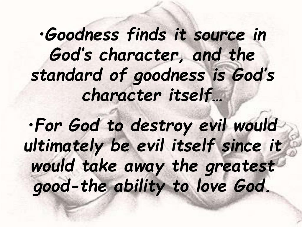 Goodness finds it source in God's character, and the  standard of goodness is God's character itself…