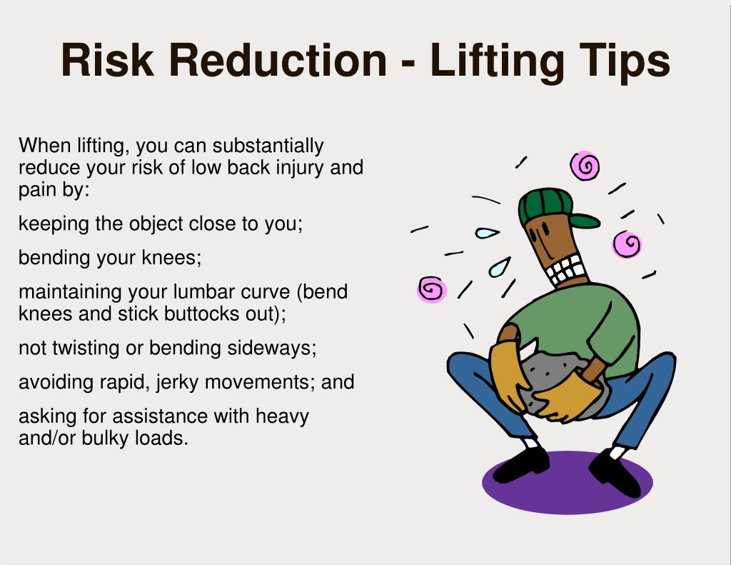 When lifting, you can substantially reduce your risk of low back injury and pain by: