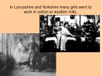 in lancashire and yorkshire many girls went to work in cotton or woollen mills