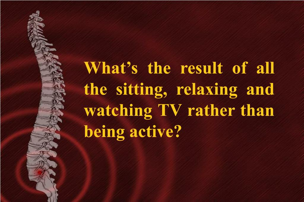 What's the result of all the sitting, relaxing and watching TV rather than being active?