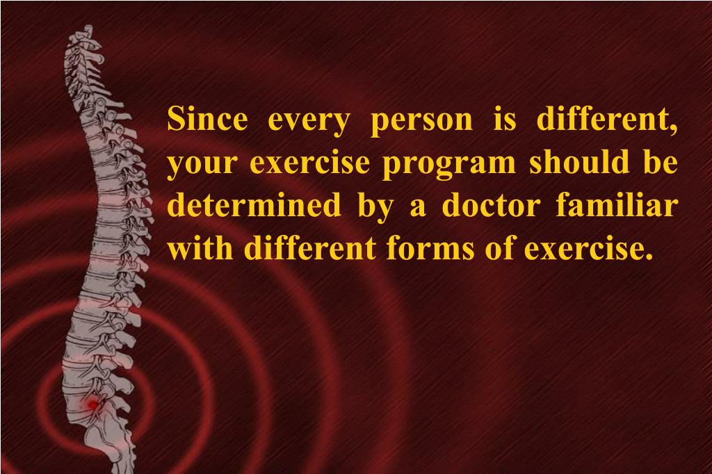 Since every person is different, your exercise program should be determined by a doctor familiar with different forms of exercise.