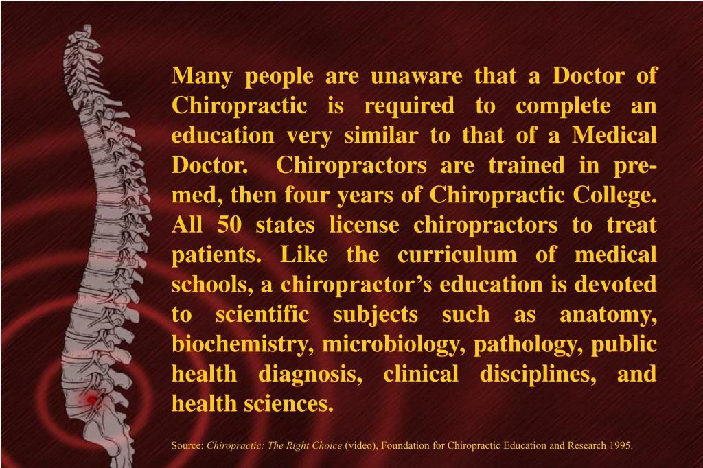 Many people are unaware that a Doctor of Chiropractic is required to complete an education very similar to that of a Medical Doctor.  Chiropractors are trained in pre-med, then four years of Chiropractic College. All 50 states license chiropractors to treat patients. Like the curriculum of medical schools, a chiropractor's education is devoted to scientific subjects such as anatomy, biochemistry, microbiology, pathology, public health diagnosis, clinical disciplines, and health sciences.