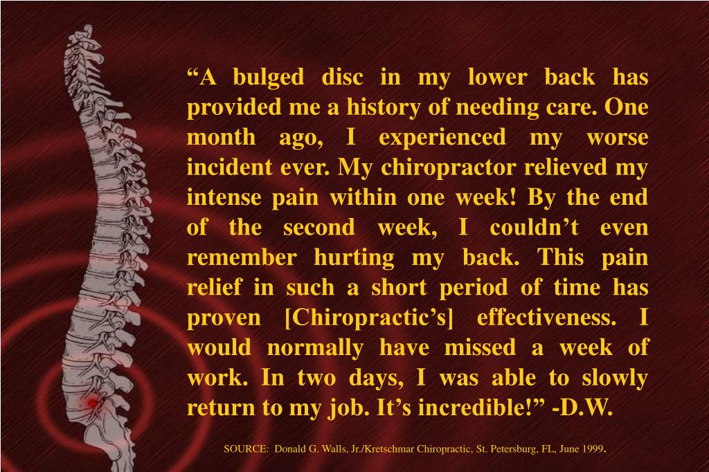 """""""A bulged disc in my lower back has provided me a history of needing care. One month ago, I experienced my worse incident ever. My chiropractor relieved my intense pain within one week! By the end of the second week, I couldn't even remember hurting my back. This pain relief in such a short period of time has proven [Chiropractic's] effectiveness. I would normally have missed a week of work. In two days, I was able to slowly return to my job. It's incredible!"""" -D.W."""