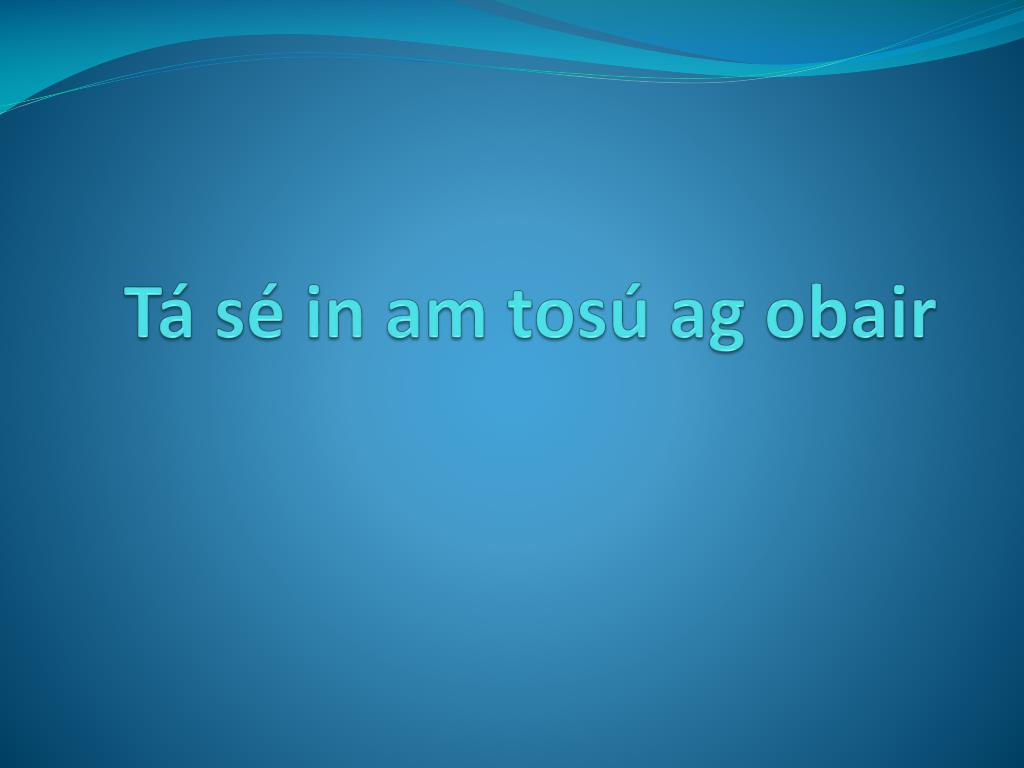 t s in am tos ag obair l.