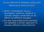 a key difference between drug and behavioral interventions