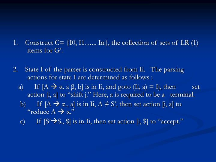 1.    Construct C= {I0, I1…... In}, the collection of sets of LR (1) items for G'.