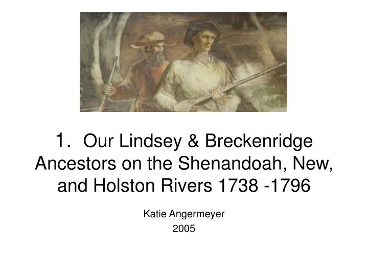 1 our lindsey breckenridge ancestors on the shenandoah new and holston rivers 1738 1796 n.