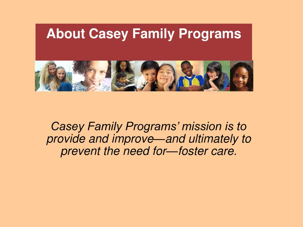 Casey Family Programs' mission is to provide and improve—and ultimately to prevent the need for—foster care.