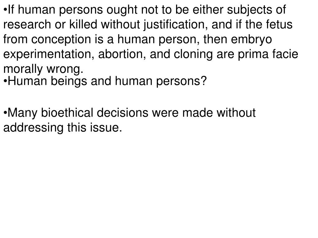 If human persons ought not to be either subjects of research or killed without justification, and if the fetus from conception is a human person, then embryo experimentation, abortion, and cloning are prima facie morally wrong.