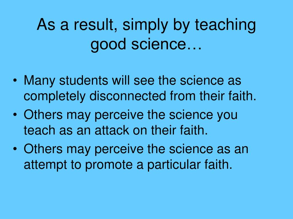 As a result, simply by teaching good science…