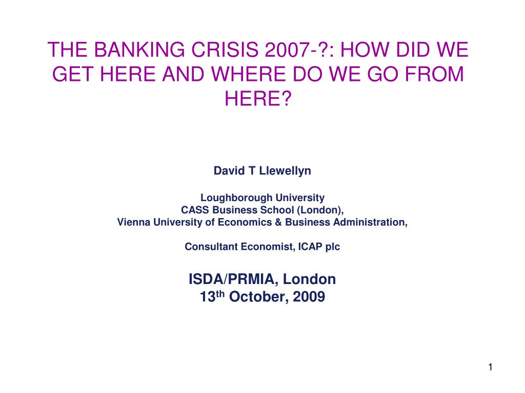the banking crisis 2007 how did we get here and where do we go from here l.