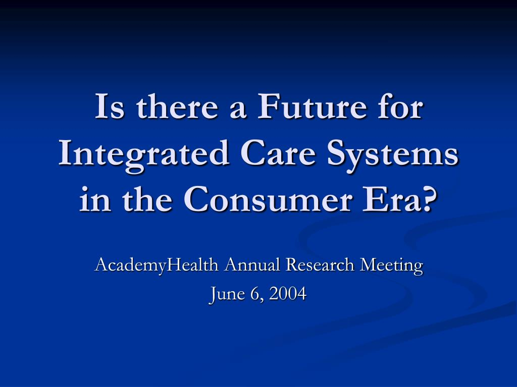 is there a future for integrated care systems in the consumer era l.