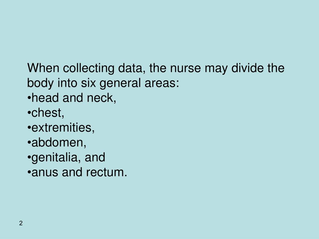 When collecting data, the nurse may divide the body into six general areas: