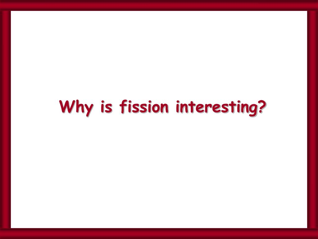 Why is fission interesting?