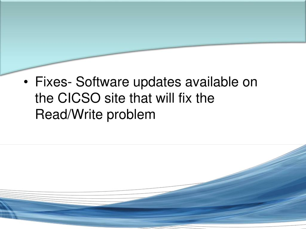 Fixes- Software updates available on the CICSO site that will fix the Read/Write problem