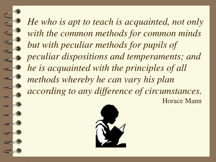 He who is apt to teach is acquainted, not only with the common methods for common minds but with peculiar methods for pupils of peculiar dispositions and temperaments; and he is acquainted with the principles of all methods whereby he can vary his plan according to any difference of circumstances.