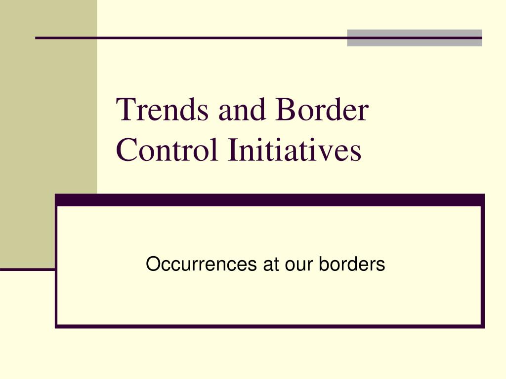 trends and border control initiatives l.