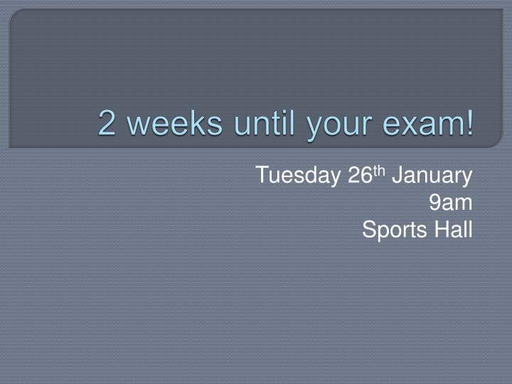 2 weeks until your exam n.