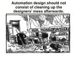 automation design should not consist of cleaning up the designers mess afterwards
