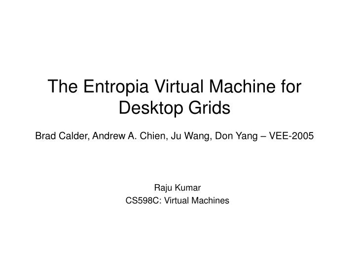 the entropia virtual machine for desktop grids brad calder andrew a chien ju wang don yang vee 2005 n.