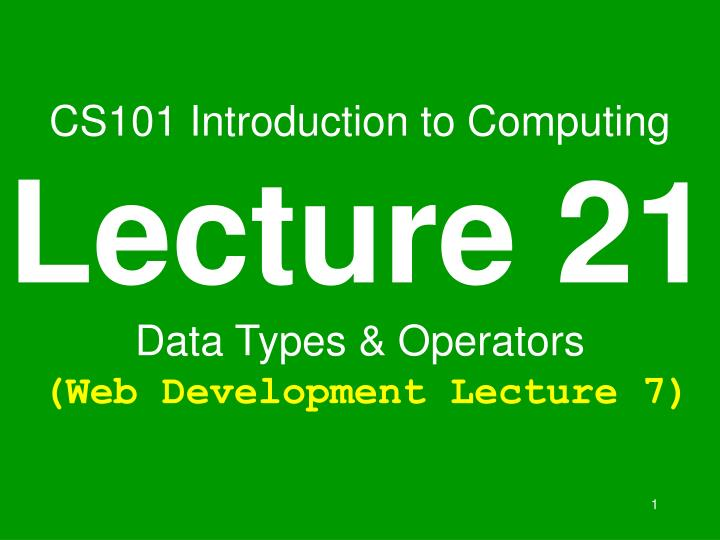 cs101 introduction to computing lecture 21 data types operators web development lecture 7 n.