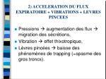 2 acceleration du flux expiratoire vibrations levres pincees