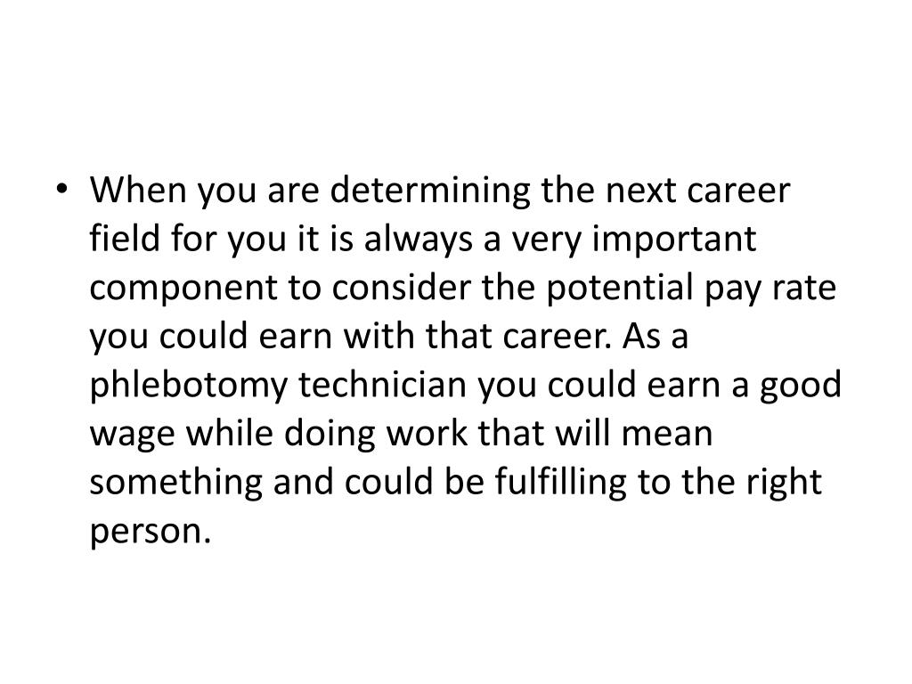 When you are determining the next career field for you it is always a very important component to consider the potential pay rate you could earn with that career. As a phlebotomy technician you could earn a good wage while doing work that will mean something and could be fulfilling to the right person.