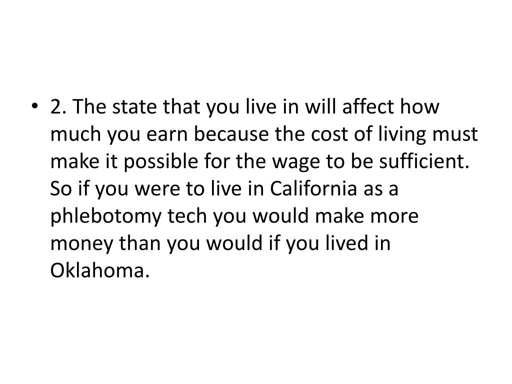 2. The state that you live in will affect how much you earn because the cost of living must make it possible for the wage to be sufficient. So if you were to live in California as a phlebotomy tech you would make more money than you would if you lived in Oklahoma.