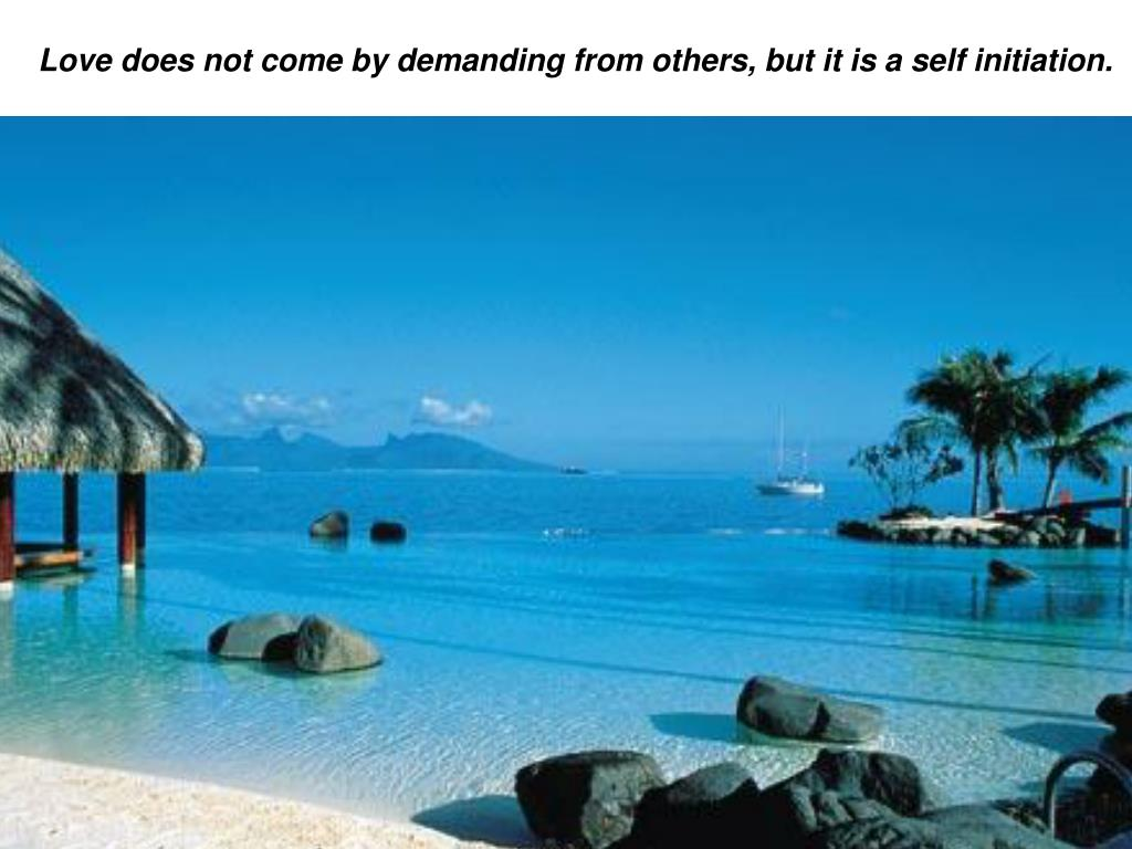 love does not come by demanding from others but it is a self initiation l.