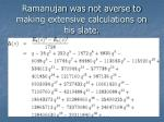 ramanujan was not averse to making extensive calculations on his slate