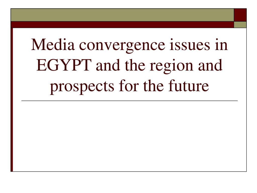 media convergence issues in egypt and the region and prospects for the future l.