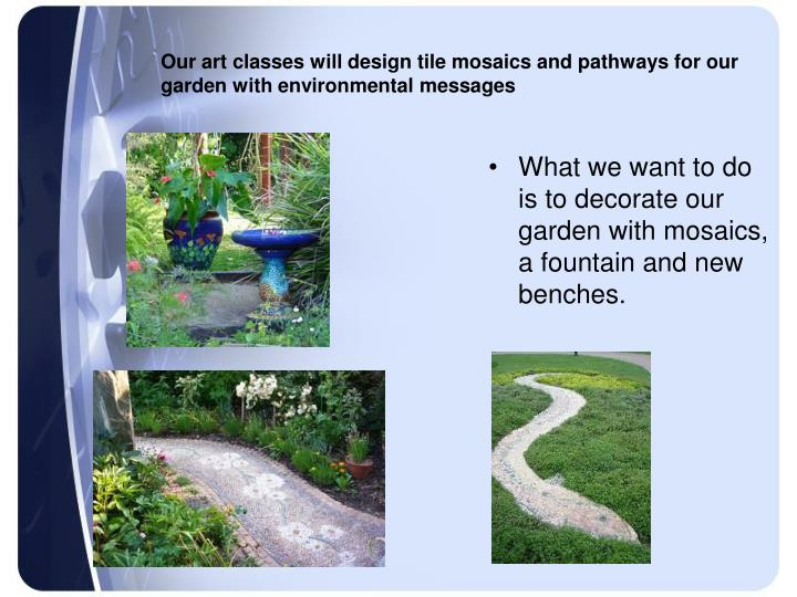 Our art classes will design tile mosaics and pathways for our garden with environmental messages