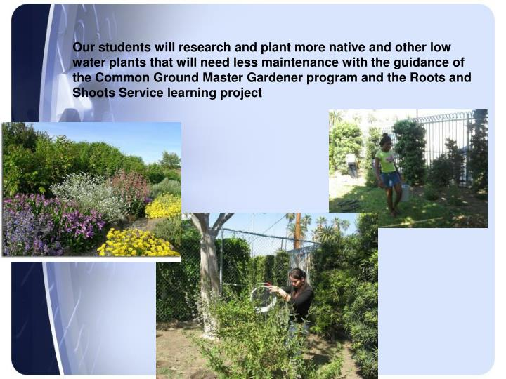 Our students will research and plant more native and other low water plants that will need less maintenance with the guidance of the Common Ground Master Gardener program and the Roots and Shoots Service learning project