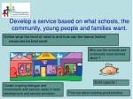 develop a service based on what schools the community young people and families want