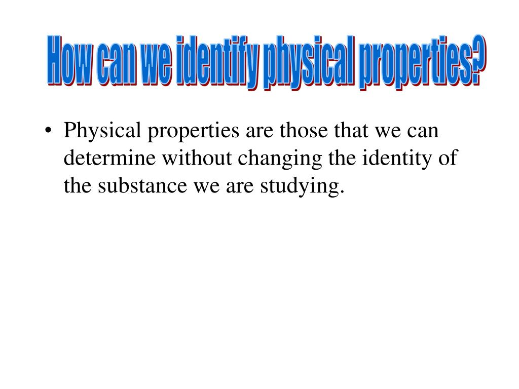 How can we identify physical properties?